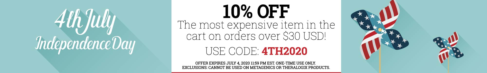 4th of July - 10% Off the most expensive item in the cart on orders over $30 USD. Use code: 4th2020. Offer expires July 04 2020. One time use only. Exclusions: Cannot be used on Metagenics or Theralogix products.